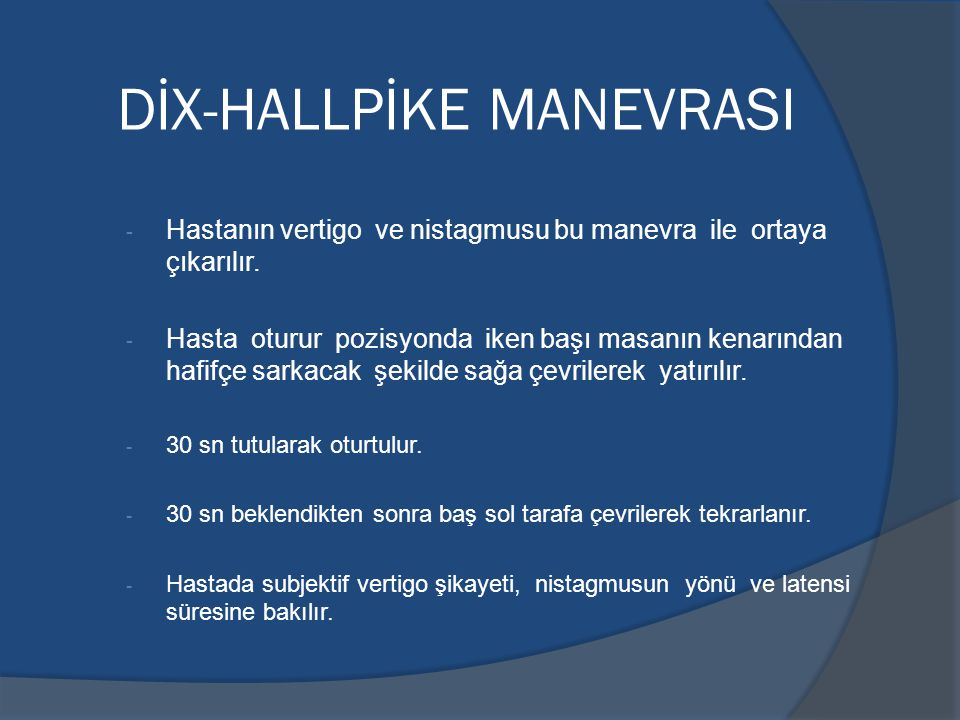 DİX-HALLPİKE MANEVRASI - Hastanın vertigo ve nistagmusu bu manevra ile ortaya çıkarılır.