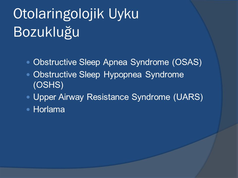 Otolaringolojik Uyku Bozukluğu Obstructive Sleep Apnea Syndrome (OSAS) Obstructive Sleep Hypopnea Syndrome (OSHS) Upper Airway Resistance Syndrome (UA