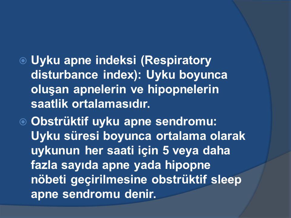  Uyku apne indeksi (Respiratory disturbance index): Uyku boyunca oluşan apnelerin ve hipopnelerin saatlik ortalamasıdır.
