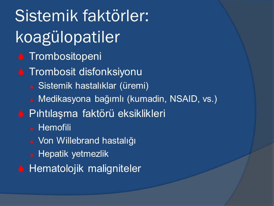 Sistemik faktörler: koagülopatiler  Trombositopeni  Trombosit disfonksiyonu  Sistemik hastalıklar (üremi)  Medikasyona bağımlı (kumadin, NSAID, vs.)  Pıhtılaşma faktörü eksiklikleri  Hemofili  Von Willebrand hastalığı  Hepatik yetmezlik  Hematolojik maligniteler