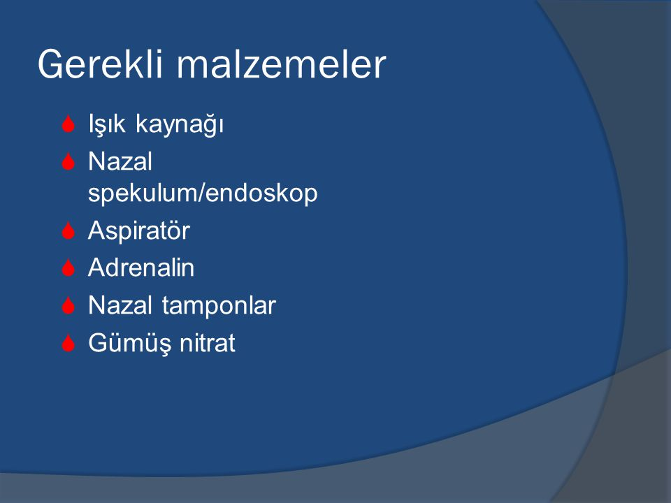 Gerekli malzemeler  Işık kaynağı  Nazal spekulum/endoskop  Aspiratör  Adrenalin  Nazal tamponlar  Gümüş nitrat
