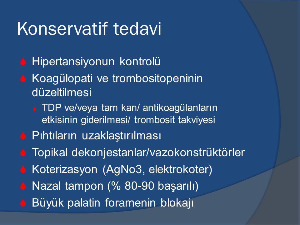 Konservatif tedavi  Hipertansiyonun kontrolü  Koagülopati ve trombositopeninin düzeltilmesi  TDP ve/veya tam kan/ antikoagülanların etkisinin giderilmesi/ trombosit takviyesi  Pıhtıların uzaklaştırılması  Topikal dekonjestanlar/vazokonstrüktörler  Koterizasyon (AgNo3, elektrokoter)  Nazal tampon (% 80-90 başarılı)  Büyük palatin foramenin blokajı