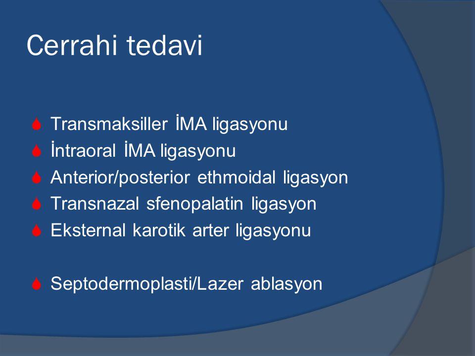 Cerrahi tedavi  Transmaksiller İMA ligasyonu  İntraoral İMA ligasyonu  Anterior/posterior ethmoidal ligasyon  Transnazal sfenopalatin ligasyon  Eksternal karotik arter ligasyonu  Septodermoplasti/Lazer ablasyon