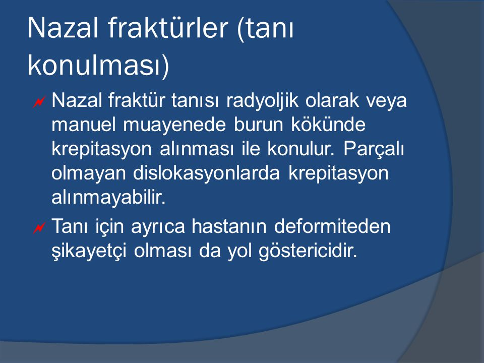 Nazal fraktürler (tanı konulması)  Nazal fraktür tanısı radyoljik olarak veya manuel muayenede burun kökünde krepitasyon alınması ile konulur.