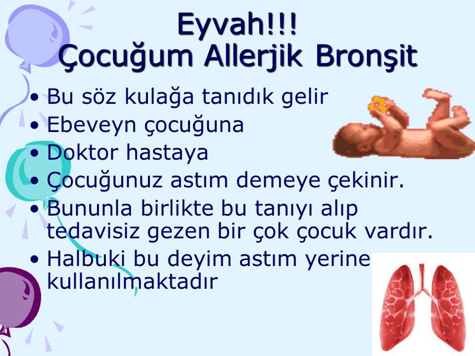 Eyvah!!! Çocuğum Allerjik Bronşit Bu söz kulağa tanıdık gelir Ebeveyn çocuğuna Doktor hastaya Çocuğunuz astım demeye çekinir. Bununla birlikte bu tanı