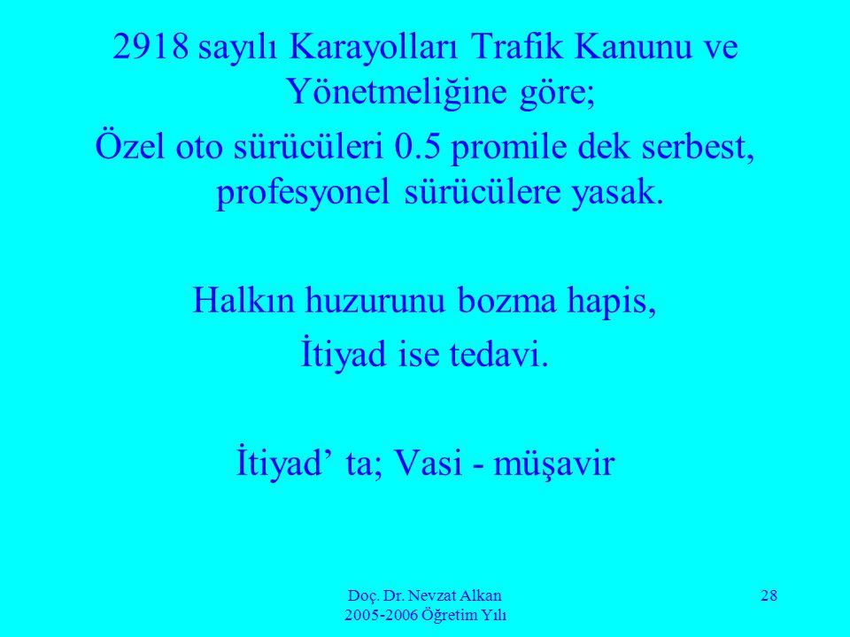 Doç. Dr. Nevzat Alkan 2005-2006 Öğretim Yılı 28 2918 sayılı Karayolları Trafik Kanunu ve Yönetmeliğine göre; Özel oto sürücüleri 0.5 promile dek serbe