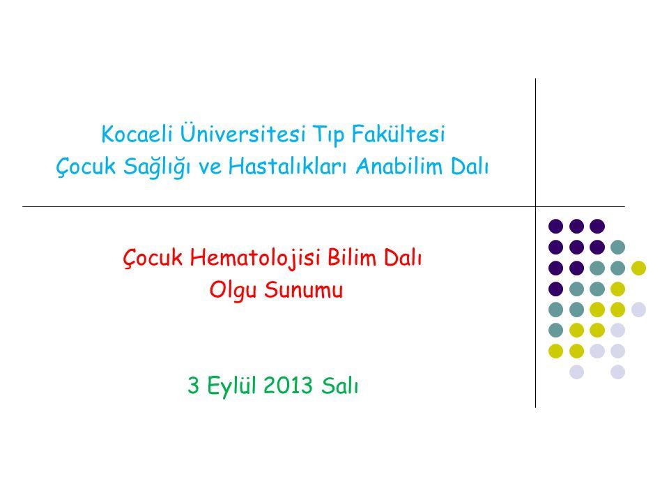 Kocaeli Üniversitesi Tıp Fakültesi Çocuk Sağlığı ve Hastalıkları Anabilim Dalı Çocuk Hematolojisi Bilim Dalı Olgu Sunumu 3 Eylül 2013 Salı