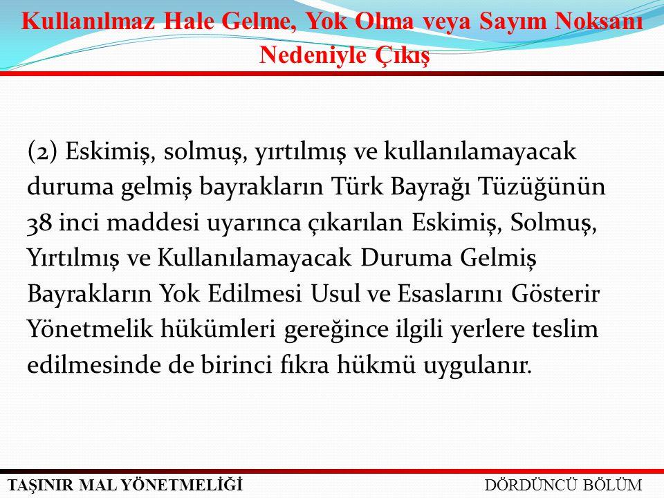 TAŞINIR MAL YÖNETMELİĞİ (2) Eskimiş, solmuş, yırtılmış ve kullanılamayacak duruma gelmiş bayrakların Türk Bayrağı Tüzüğünün 38 inci maddesi uyarınca ç