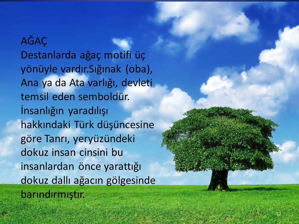 AĞAÇ Destanlarda ağaç motifi üç yönüyle vardır.Sığınak (oba), Ana ya da Ata varlığı, devleti temsil eden semboldür. İnsanlığın yaradılışı hakkındaki T