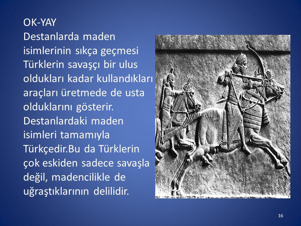 OK-YAY Destanlarda maden isimlerinin sıkça geçmesi Türklerin savaşçı bir ulus oldukları kadar kullandıkları araçları üretmede de usta olduklarını göst