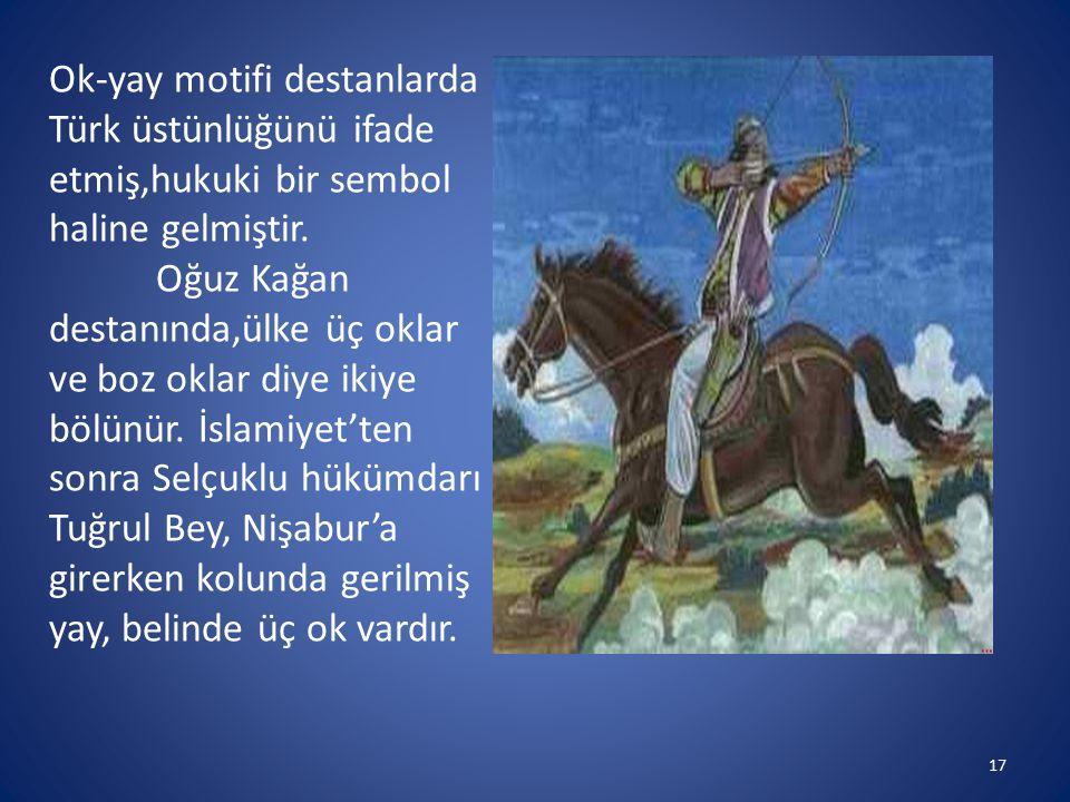 Ok-yay motifi destanlarda Türk üstünlüğünü ifade etmiş,hukuki bir sembol haline gelmiştir. Oğuz Kağan destanında,ülke üç oklar ve boz oklar diye ikiye
