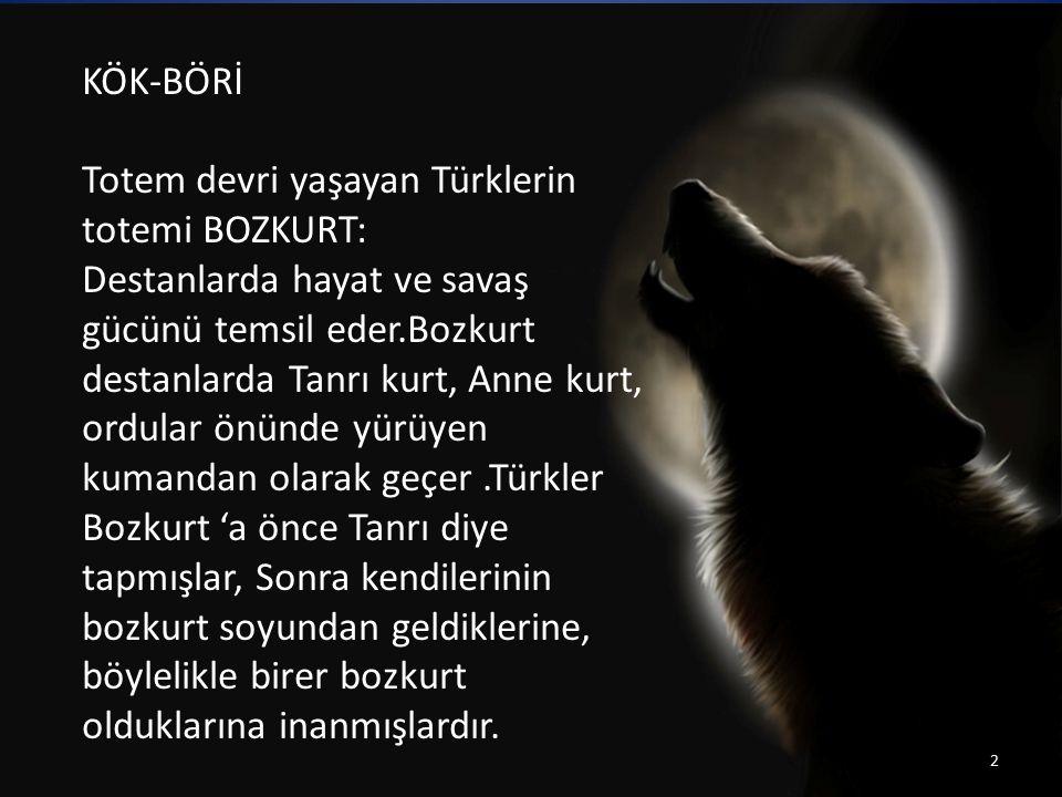 KÖK-BÖRİ Totem devri yaşayan Türklerin totemi BOZKURT: Destanlarda hayat ve savaş gücünü temsil eder.Bozkurt destanlarda Tanrı kurt, Anne kurt, ordula
