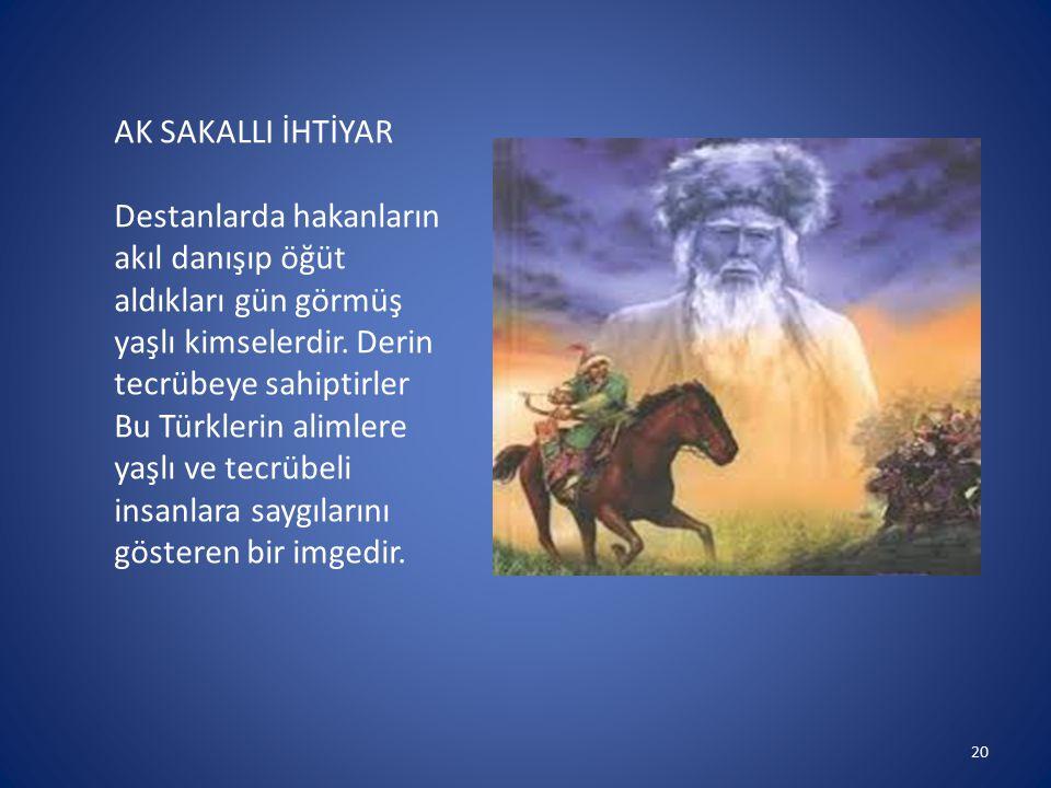 AK SAKALLI İHTİYAR Destanlarda hakanların akıl danışıp öğüt aldıkları gün görmüş yaşlı kimselerdir. Derin tecrübeye sahiptirler Bu Türklerin alimlere