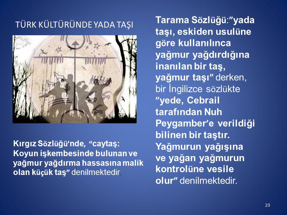 """TÜRK KÜLTÜRÜNDE YADA TAŞI Kırgız S ö zl ü ğ ü' nde, """" caytaş: Koyun işkembesinde bulunan ve yağmur yağdırma hassasına malik olan k üçü k taş """" denilme"""