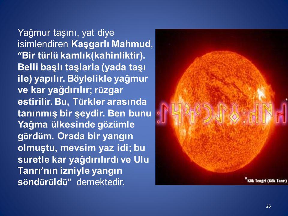"""Yağmur taşını, yat diye isimlendiren Kaşgarlı Mahmud, """" Bir t ü rl ü kamlık(kahinliktir). Belli başlı taşlarla (yada taşı ile) yapılır. B ö ylelikle y"""