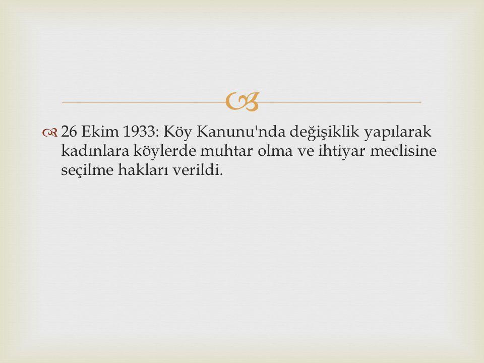   26 Ekim 1933: Köy Kanunu'nda değişiklik yapılarak kadınlara köylerde muhtar olma ve ihtiyar meclisine seçilme hakları verildi.