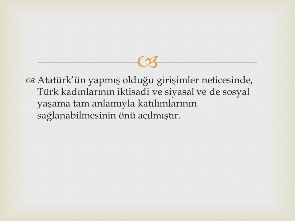   Atatürk'ün yapmış olduğu girişimler neticesinde, Türk kadınlarının iktisadi ve siyasal ve de sosyal yaşama tam anlamıyla katılımlarının sağlanabil