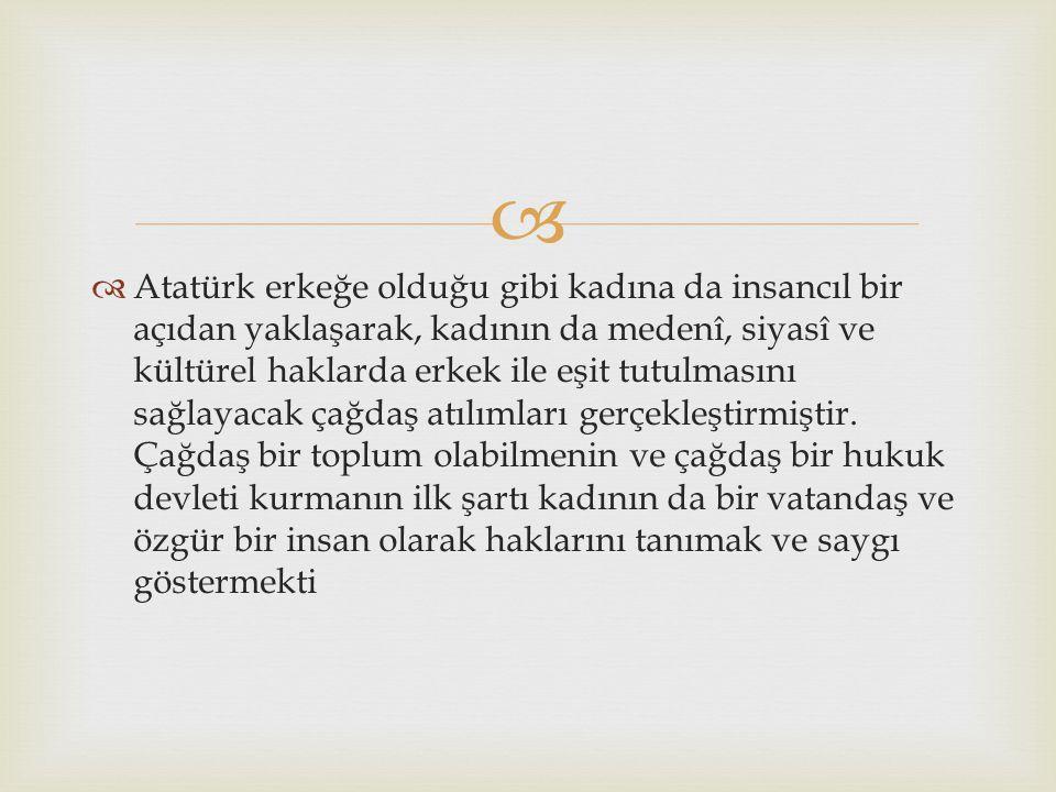   Atatürk erkeğe olduğu gibi kadına da insancıl bir açıdan yaklaşarak, kadının da medenî, siyasî ve kültürel haklarda erkek ile eşit tutulmasını sağ