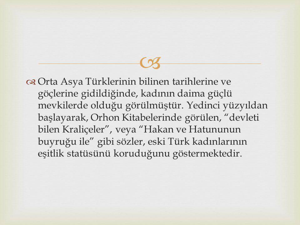   Orta Asya Türklerinin bilinen tarihlerine ve göçlerine gidildiğinde, kadının daima güçlü mevkilerde olduğu görülmüştür. Yedinci yüzyıldan başlayar