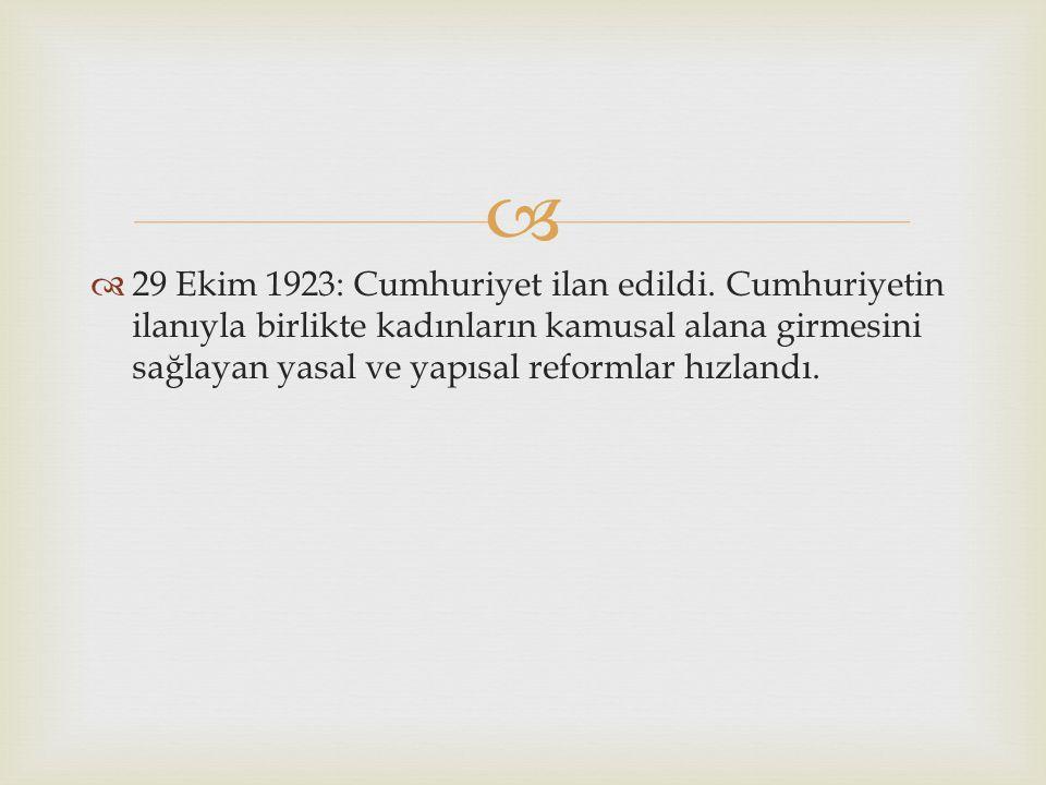   29 Ekim 1923: Cumhuriyet ilan edildi. Cumhuriyetin ilanıyla birlikte kadınların kamusal alana girmesini sağlayan yasal ve yapısal reformlar hızlan