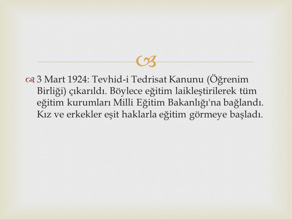   3 Mart 1924: Tevhid-i Tedrisat Kanunu (Öğrenim Birliği) çıkarıldı. Böylece eğitim laikleştirilerek tüm eğitim kurumları Milli Eğitim Bakanlığı'na
