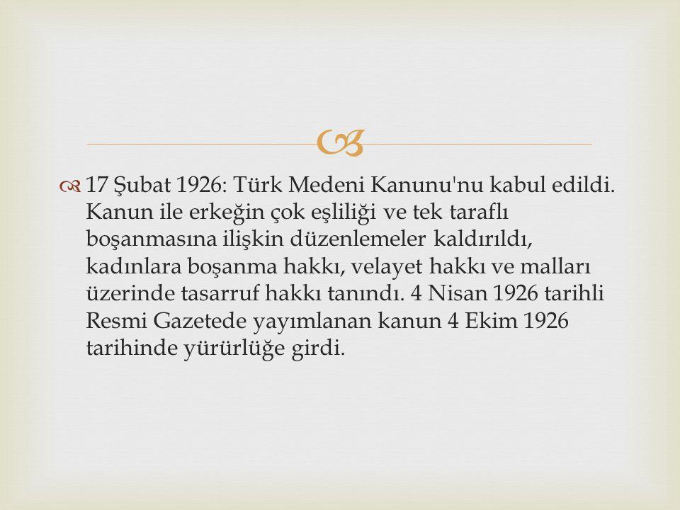   17 Şubat 1926: Türk Medeni Kanunu'nu kabul edildi. Kanun ile erkeğin çok eşliliği ve tek taraflı boşanmasına ilişkin düzenlemeler kaldırıldı, kadı