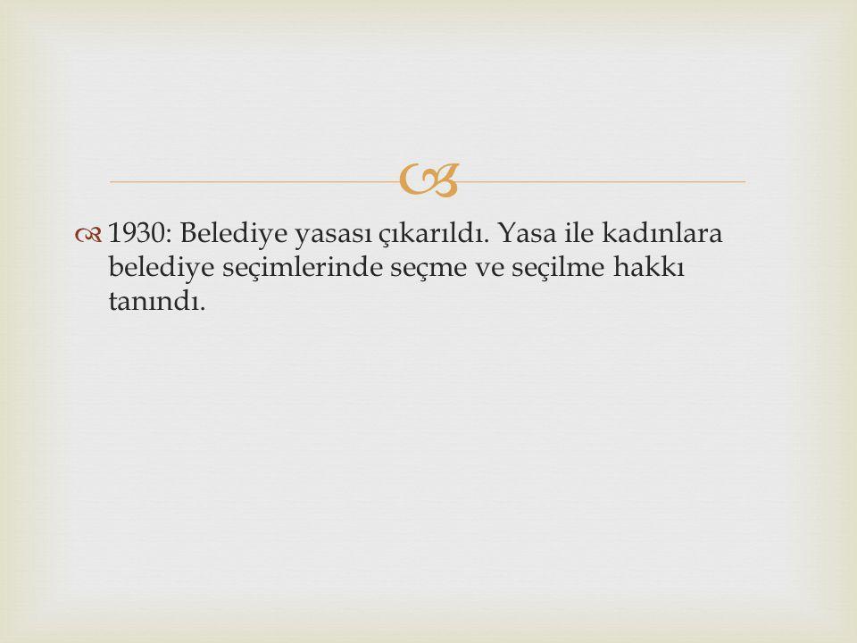   1930: Belediye yasası çıkarıldı. Yasa ile kadınlara belediye seçimlerinde seçme ve seçilme hakkı tanındı.