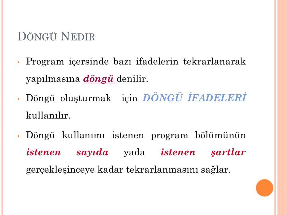 D ÖNGÜ N EDIR Program içersinde bazı ifadelerin tekrarlanarak yapılmasına döngü denilir. Döngü oluşturmak için DÖNGÜ İFADELERİ kullanılır. Döngü kulla