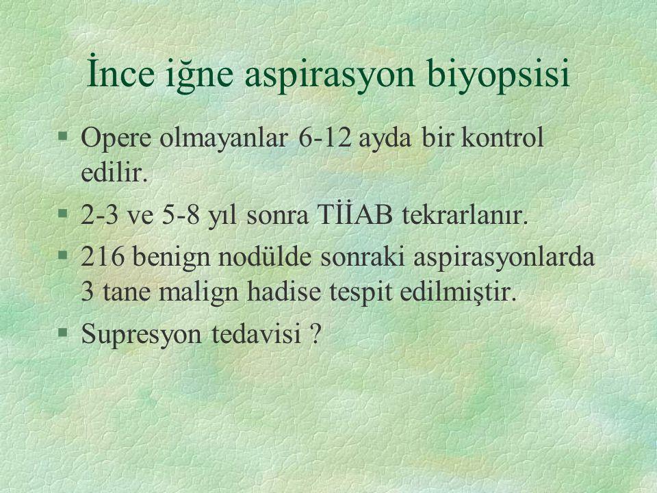 İnce iğne aspirasyon biyopsisi §Opere olmayanlar 6-12 ayda bir kontrol edilir. §2-3 ve 5-8 yıl sonra TİİAB tekrarlanır. §216 benign nodülde sonraki as