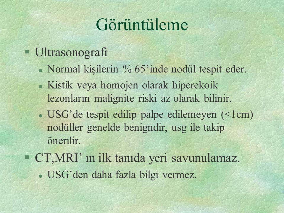 Görüntüleme §Ultrasonografi l Normal kişilerin % 65'inde nodül tespit eder. l Kistik veya homojen olarak hiperekoik lezonların malignite riski az olar