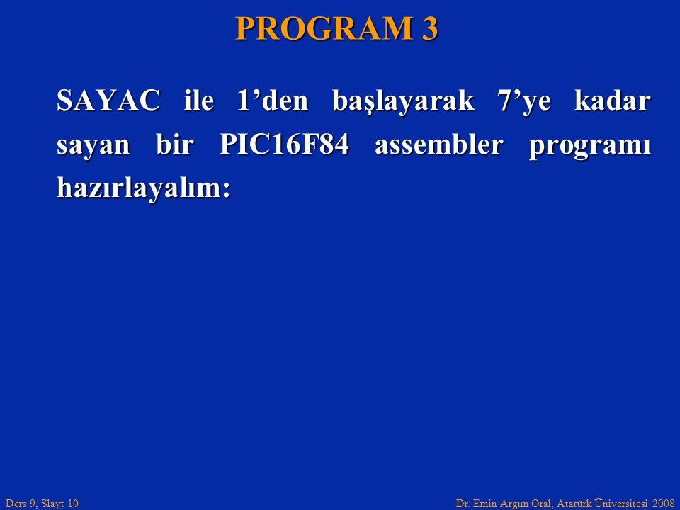 Dr. Emin Argun Oral, Atatürk Üniversitesi 2008 Ders 9, Slayt 10 SAYAC ile 1'den başlayarak 7'ye kadar sayan bir PIC16F84 assembler programı hazırlayal