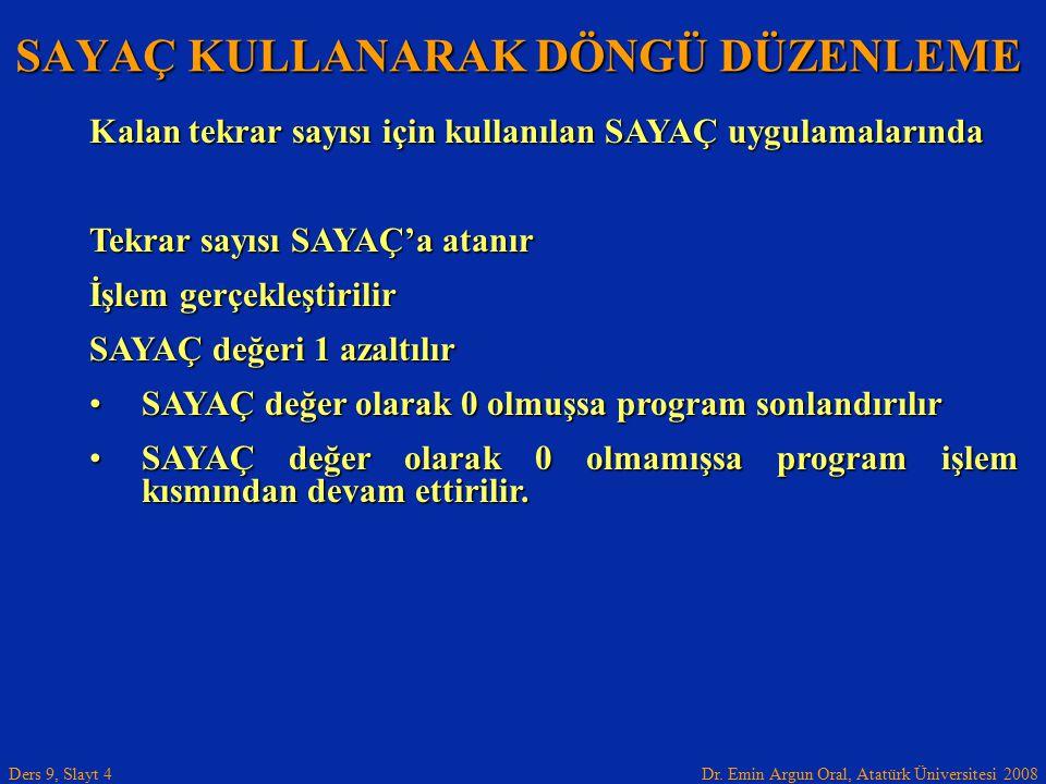 Dr. Emin Argun Oral, Atatürk Üniversitesi 2008 Ders 9, Slayt 4 SAYAÇ KULLANARAK DÖNGÜ DÜZENLEME Kalan tekrar sayısı için kullanılan SAYAÇ uygulamaları