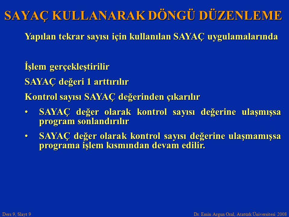 Dr. Emin Argun Oral, Atatürk Üniversitesi 2008 Ders 9, Slayt 9 SAYAÇ KULLANARAK DÖNGÜ DÜZENLEME Yapılan tekrar sayısı için kullanılan SAYAÇ uygulamala