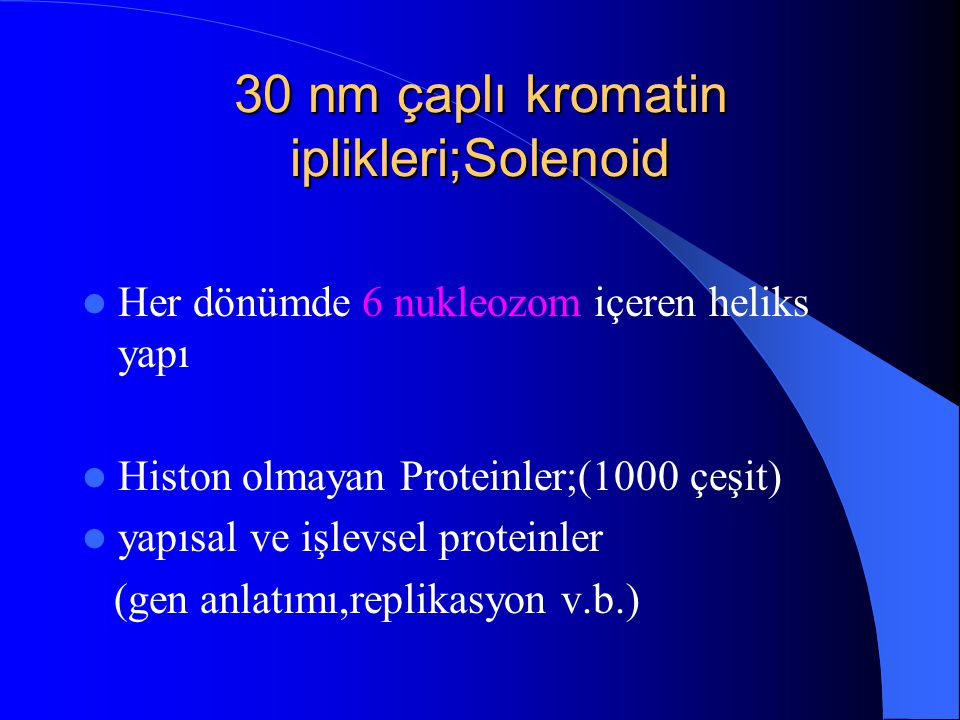 30 nm çaplı kromatin iplikleri;Solenoid Her dönümde 6 nukleozom içeren heliks yapı Histon olmayan Proteinler;(1000 çeşit) yapısal ve işlevsel proteinl