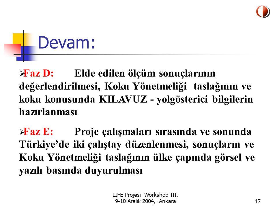LIFE Projesi- Workshop-III, 9-10 Aralık 2004, Ankara17 Devam:  Faz D: Elde edilen ölçüm sonuçlarının değerlendirilmesi, Koku Yönetmeliği taslağının ve koku konusunda KILAVUZ - yolgösterici bilgilerin hazırlanması  Faz E: Proje çalışmaları sırasında ve sonunda Türkiye'de iki çalıştay düzenlenmesi, sonuçların ve Koku Yönetmeliği taslağının ülke çapında görsel ve yazılı basında duyurulması