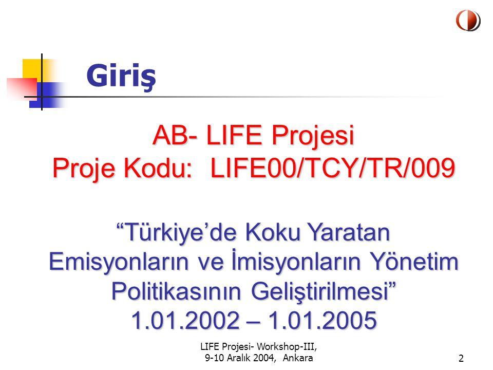 LIFE Projesi- Workshop-III, 9-10 Aralık 2004, Ankara2 Giriş AB- LIFE Projesi Proje Kodu: LIFE00/TCY/TR/009 Türkiye'de Koku Yaratan Emisyonların ve İmisyonların Yönetim Politikasının Geliştirilmesi 1.01.2002 – 1.01.2005 Türkiye'de Koku Yaratan Emisyonların ve İmisyonların Yönetim Politikasının Geliştirilmesi 1.01.2002 – 1.01.2005