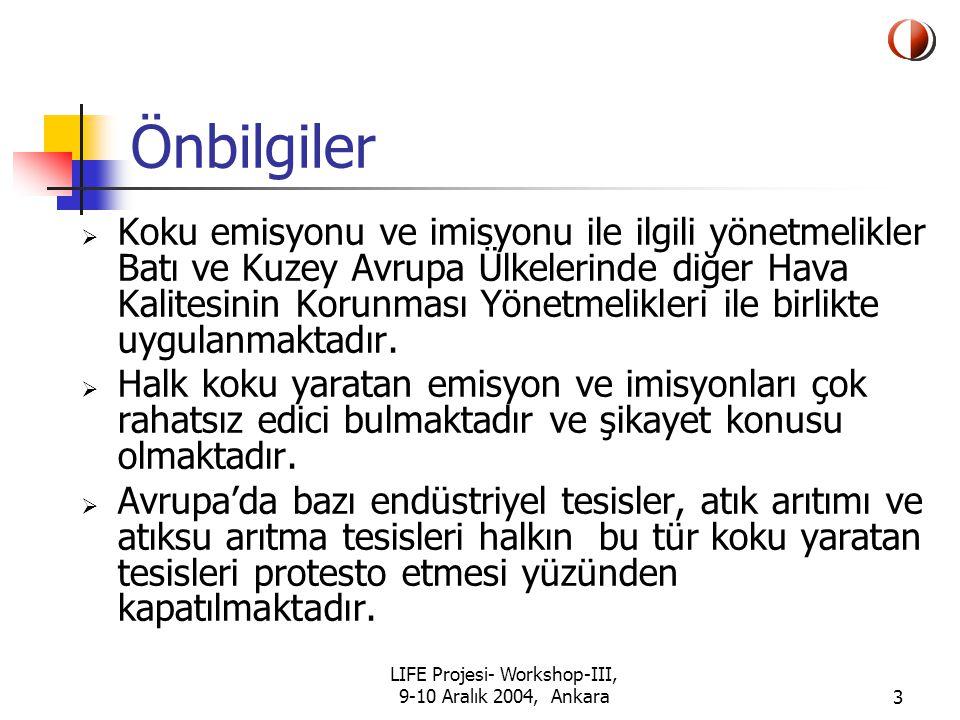 LIFE Projesi- Workshop-III, 9-10 Aralık 2004, Ankara14 Projenin Amaçları  Koku eşiklerini tayin etmek ve alınacak koku kontrol önlemlerini öğrenmek  Koku Yönetmeliği taslağını hazırlamak  Koku emisyonu ve imisyonunun yönetimi konusunda bir alt yapı oluşturmak (yönetici ve teknik kapasite oluşturulması, idari yapının oluşturulması)  Türkiye'de koku emisyonu ve imisyonunun yönetimi konusunda Yolgösterici Kılavuzların hazırlanması
