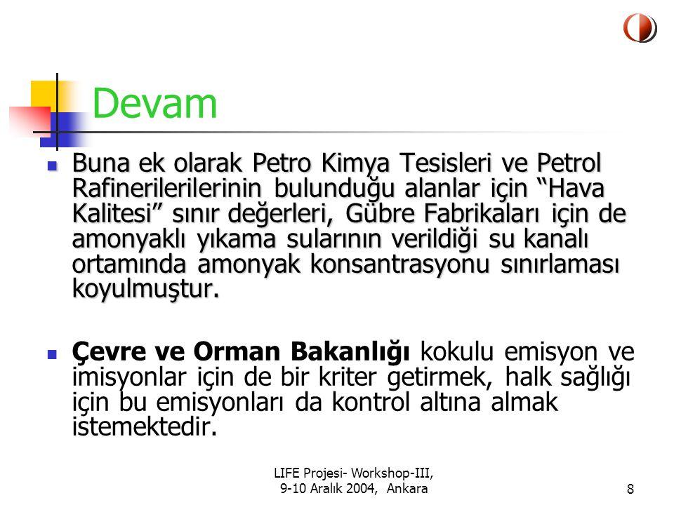 LIFE Projesi- Workshop-III, 9-10 Aralık 2004, Ankara8 Devam Buna ek olarak Petro Kimya Tesisleri ve Petrol Rafinerilerilerinin bulunduğu alanlar için Hava Kalitesi sınır değerleri, Gübre Fabrikaları için de amonyaklı yıkama sularının verildiği su kanalı ortamında amonyak konsantrasyonu sınırlaması koyulmuştur.