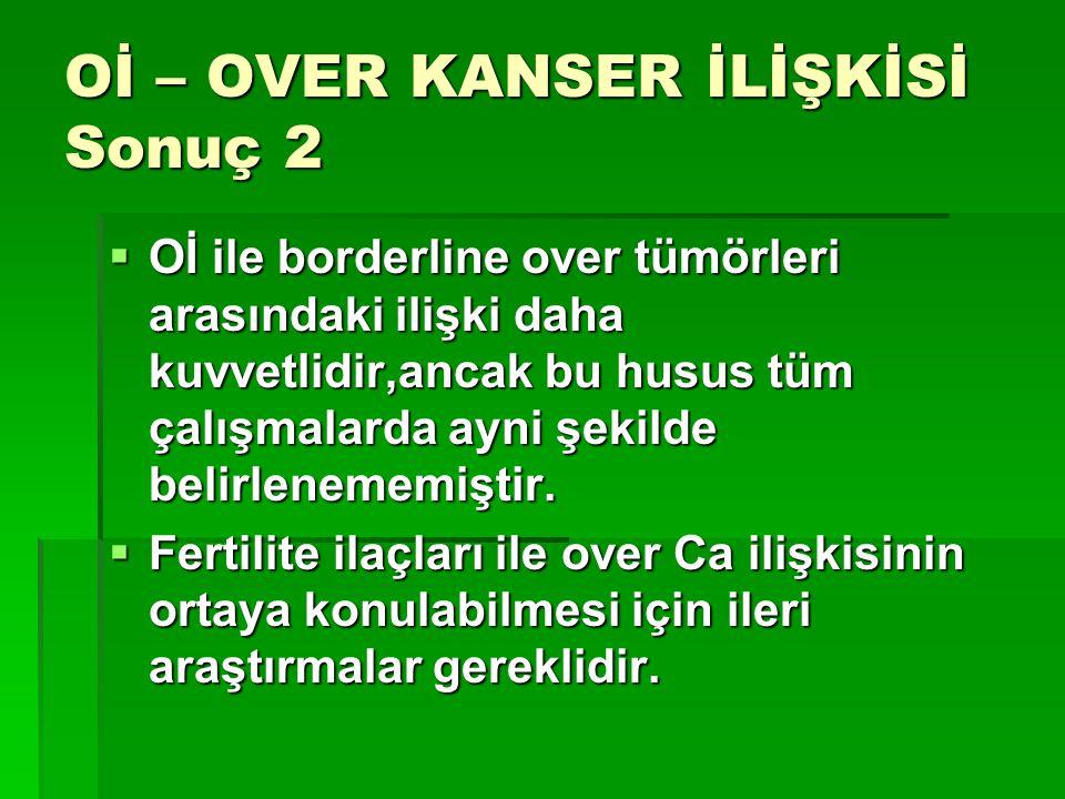 Oİ – OVER KANSER İLİŞKİSİ Sonuç 2  Oİ ile borderline over tümörleri arasındaki ilişki daha kuvvetlidir,ancak bu husus tüm çalışmalarda ayni şekilde b