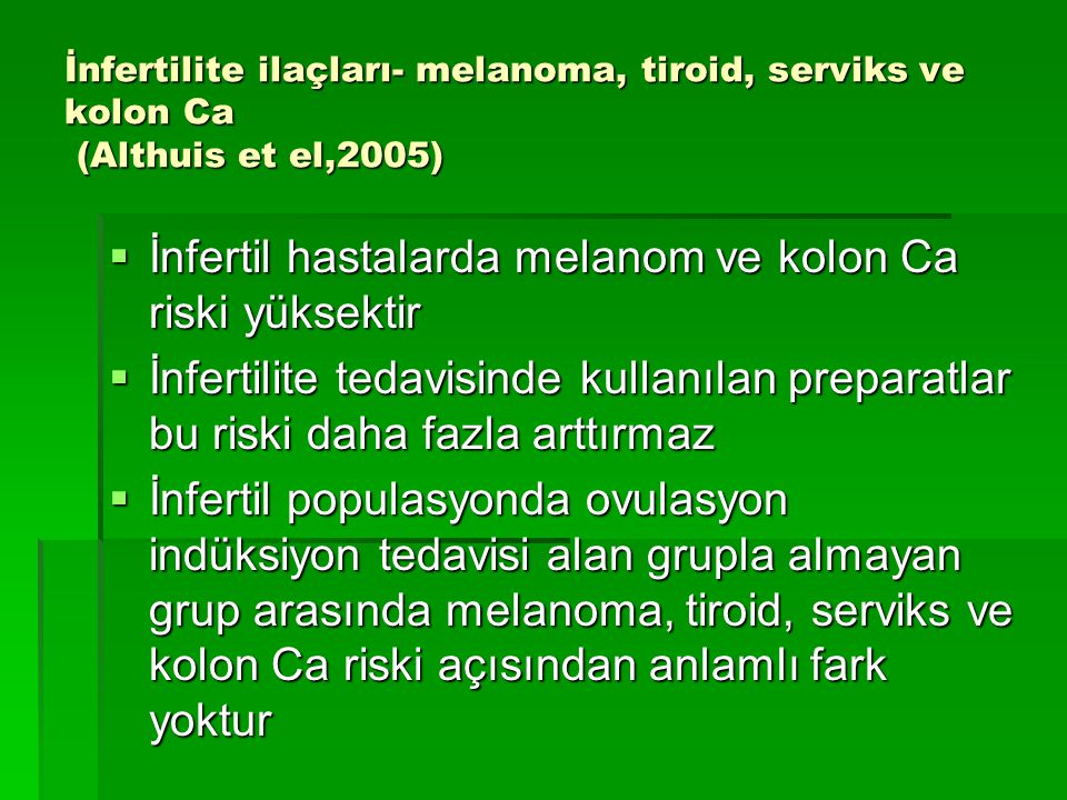 İnfertilite ilaçları- melanoma, tiroid, serviks ve kolon Ca (Althuis et el,2005)  İnfertil hastalarda melanom ve kolon Ca riski yüksektir  İnfertili