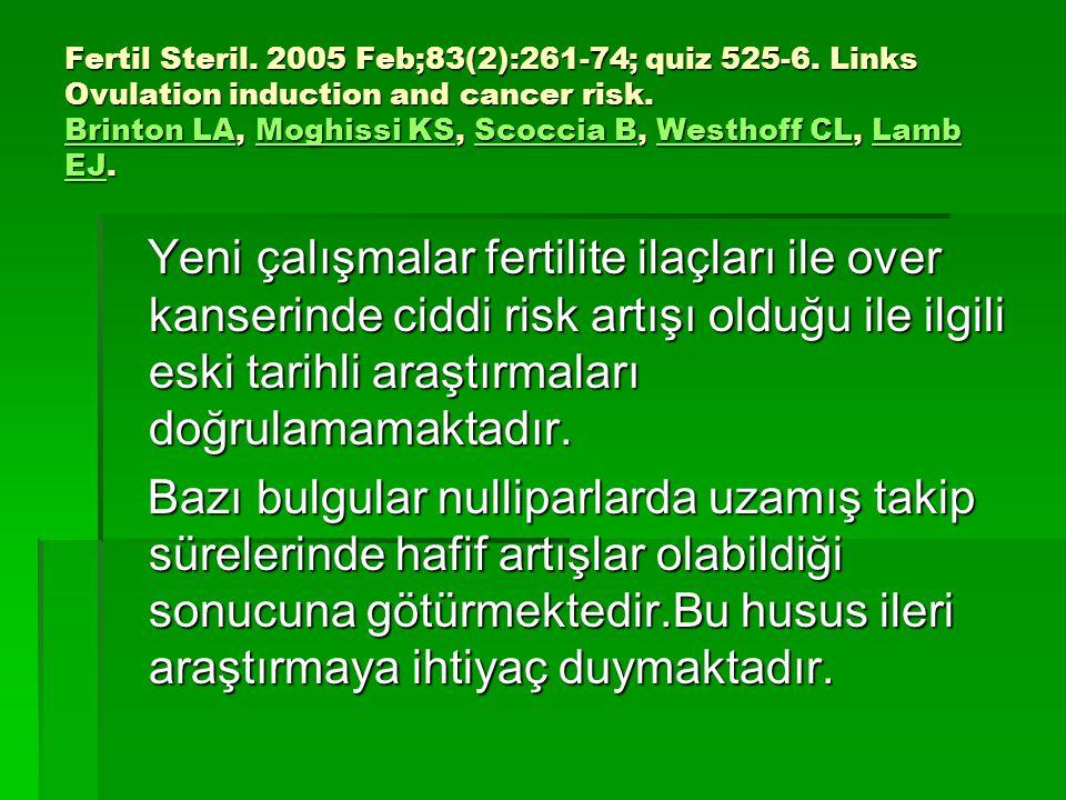 Fertil Steril. 2005 Feb;83(2):261-74; quiz 525-6. Links Ovulation induction and cancer risk. Brinton LA, Moghissi KS, Scoccia B, Westhoff CL, Lamb EJ.