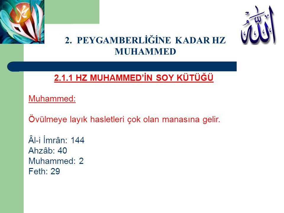 2.1.1 HZ MUHAMMED'İN SOY KÜTÜĞÜ Muhammed: Övülmeye layık hasletleri çok olan manasına gelir. Âl-i İmrân: 144 Ahzâb: 40 Muhammed: 2 Feth: 29 2. PEYGAMB