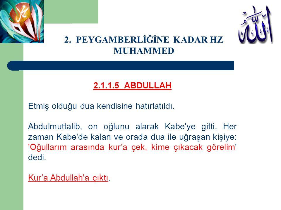 2.1.1.5 ABDULLAH Etmiş olduğu dua kendisine hatırlatıldı. Abdulmuttalib, on oğlunu alarak Kabe'ye gitti. Her zaman Kabe'de kalan ve orada dua ile uğra