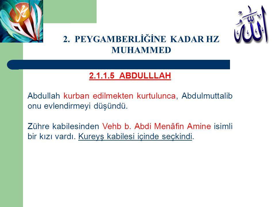 2.1.1.5 ABDULLLAH Abdullah kurban edilmekten kurtulunca, Abdulmuttalib onu evlendirmeyi düşündü. Zühre kabilesinden Vehb b. Abdi Menâfin Amine isimli