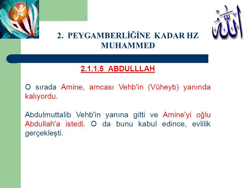 2.1.1.5 ABDULLLAH O sırada Amine, amcası Vehb'in (Vüheyb) yanında kalıyordu. Abdulmuttalib Vehb'in yanına gitti ve Amine'yi oğlu Abdullah'a istedi. O