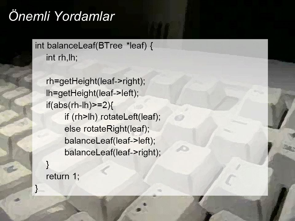 Önemli Yordamlar int balanceLeaf(BTree *leaf) { int rh,lh; rh=getHeight(leaf->right); lh=getHeight(leaf->left); if(abs(rh-lh)>=2){ if (rh>lh) rotateLeft(leaf); else rotateRight(leaf); balanceLeaf(leaf->left); balanceLeaf(leaf->right); } return 1; }