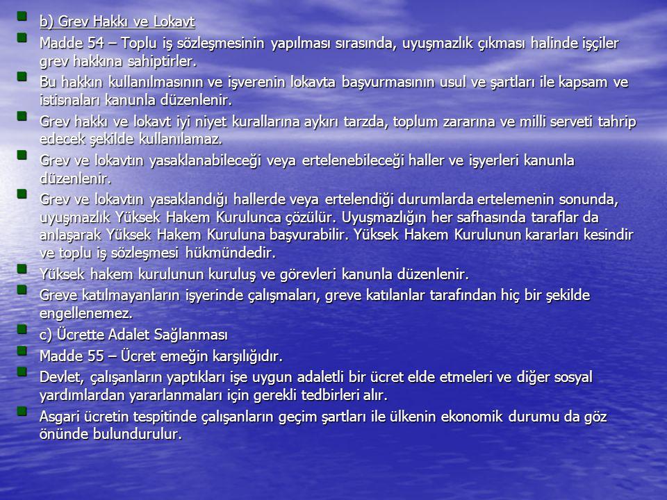  b) Grev Hakkı ve Lokavt  Madde 54 – Toplu iş sözleşmesinin yapılması sırasında, uyuşmazlık çıkması halinde işçiler grev hakkına sahiptirler.  Bu h