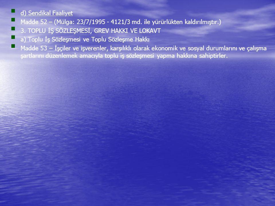   d) Sendikal Faaliyet   Madde 52 – (Mülga: 23/7/1995 - 4121/3 md. ile yürürlükten kaldırılmıştır.)   3. TOPLU İŞ SÖZLEŞMESİ, GREV HAKKI VE LOKA