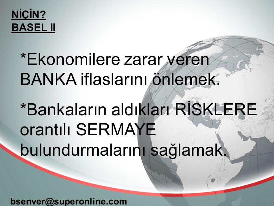 NİÇİN? BASEL II bsenver@superonline.com *Ekonomilere zarar veren BANKA iflaslarını önlemek. *Bankaların aldıkları RİSKLERE orantılı SERMAYE bulundurma