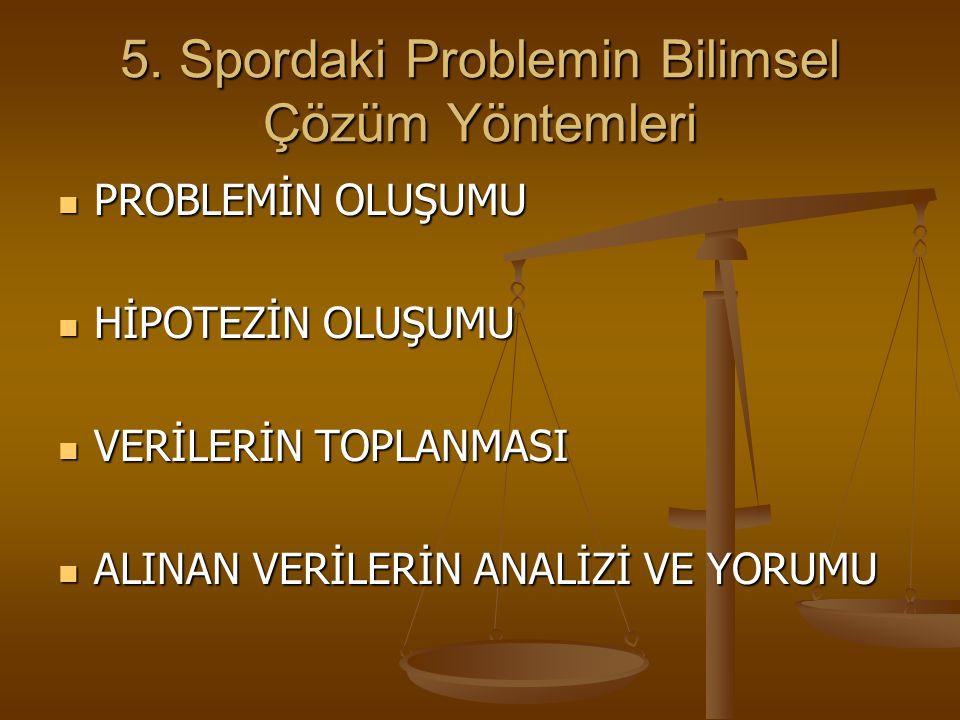 5. Spordaki Problemin Bilimsel Çözüm Yöntemleri PROBLEMİN OLUŞUMU PROBLEMİN OLUŞUMU HİPOTEZİN OLUŞUMU HİPOTEZİN OLUŞUMU VERİLERİN TOPLANMASI VERİLERİN
